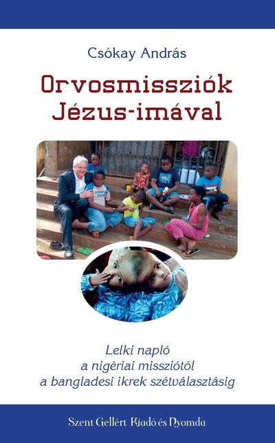 Orvosmissziók Jézus-imával - Lelki napló a nigériai missziótól a bangladesi ikrek szétválasztásáig