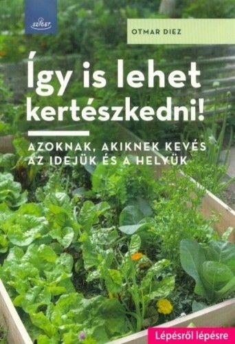 Így is lehet kertészkedni! - Azoknak, akiknek kevés az idejük és a helyük - Otmar Diez pdf epub