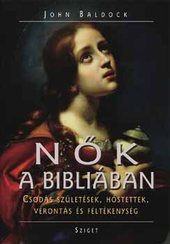 Nők a Bibliában - Csodás születések, hőstettek, vérontás és féltékenyés - John Baldoch pdf epub