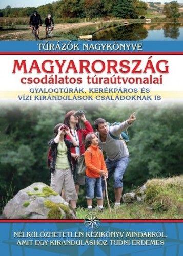 Magyarország csodálatos túraútvonalai - Gyalogtúrák, kerékpáros és vízi kirándulások családoknak is