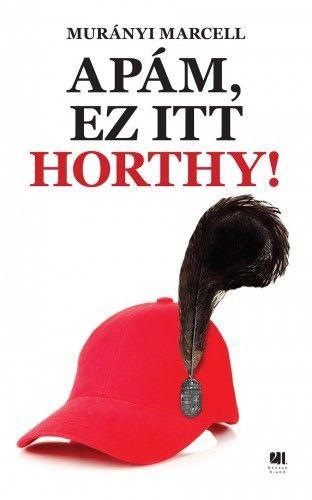 Apám, ez itt Horthy! - Murányi Marcell pdf epub