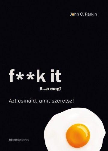 F**k It - B...a meg! - Azt csináld, amit szeretsz!