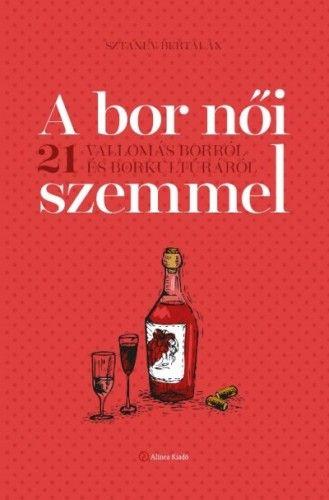 Sztanev Bertalan - A bor női szemmel - 21 vallomás borról és borkultúráról