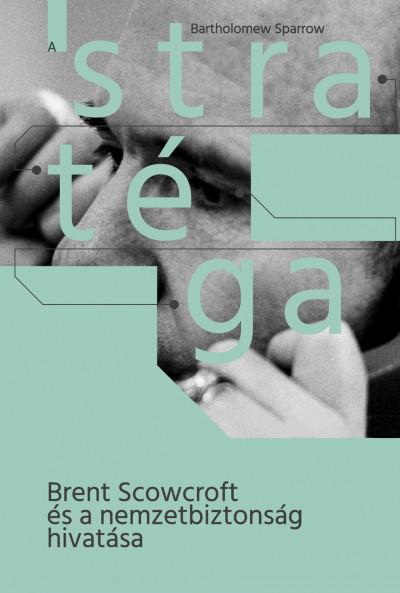 A stratéga - Brent Scowcroft és a nemzetbiztonság hivatása - Bartholomew Sparrow pdf epub