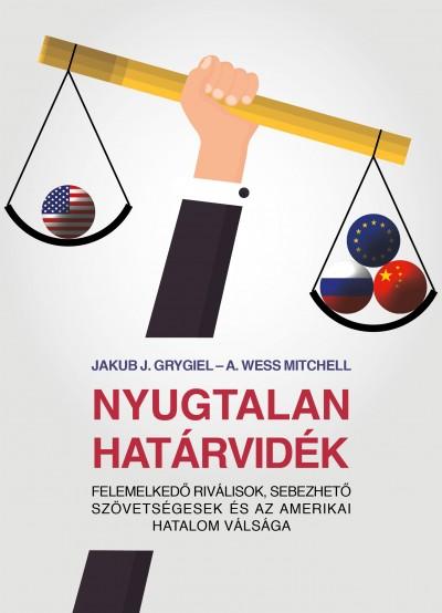 Nyugtalan határvidék - Felemelkedő riválisok, sebezhető szövetségesek és az amerikai hatalom válsága - Jakub J. Grygiel pdf epub