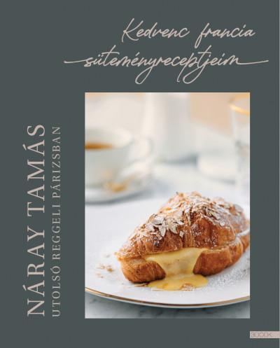 Utolsó reggeli Párizsban - Kedvenc francia süteményreceptjeim - Náray Tamás pdf epub