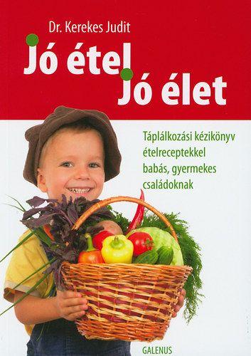 Jó étel, jó élet - Táplálkozási kézikönyv ételreceptekkel babás, gyermekes családoknak