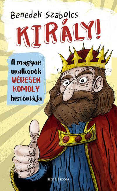 Király! - A magyar uralkodók véresen komoly históriája