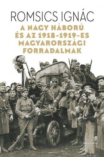 A Nagy Háború és az 1918-19-es magyarországi forradalmak - Romsics Ignác |