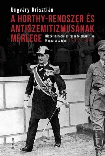 A Horthy-rendszer és antiszemitizmusának mérlege - Ungváry Krisztián |
