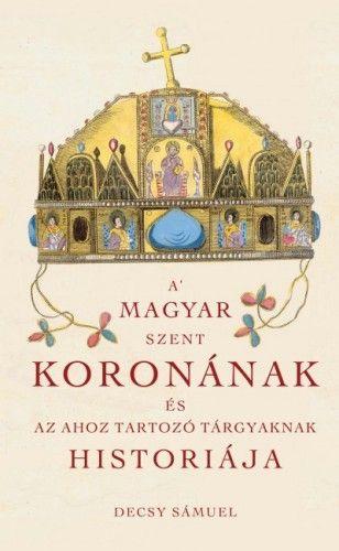 A Magyar Szent Koronának és az ahoz tartozó tárgyaknak historiája