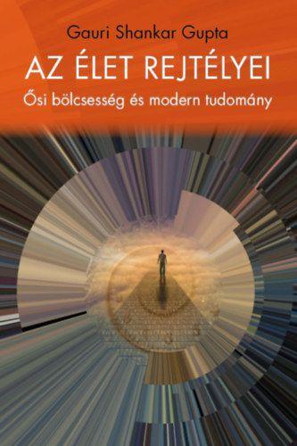 Az élet rejtélyei - Ősi bölcsesség és modern tudomány - Shankar Gupta Gauri |