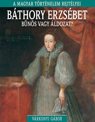 A magyar történelem rejtélyei sorozat 9. kötet - Báthory Erzsébet - bűnös vagy áldozat?