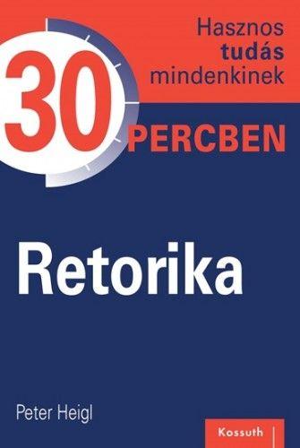 Retorika -Hasznos tudás mindenkinek 30 percben - Peter Heigl pdf epub