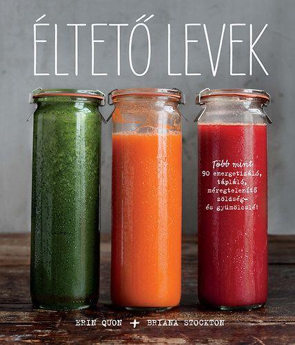 Éltető levek - Több mint 90 energetizáló, tápláló, méregtelenítő zöldség- és gyümölcslé