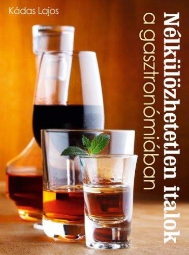 Nélkülözhetetlen italok a gasztronómiában - Kádas Lajos pdf epub