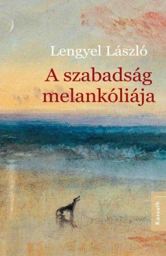 A szabadság melankóliája - Lengyel László |