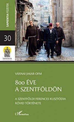 800 éve a Szentföldön – A szentföldi ferences kusztódia rövid története - Várnai Jakab pdf epub