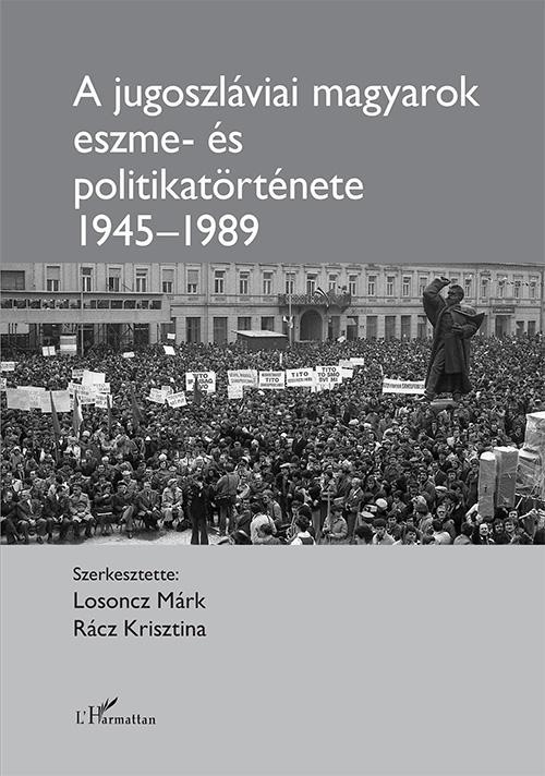 A jugoszláviai magyarok eszme - és politikatörténete 1945–1989
