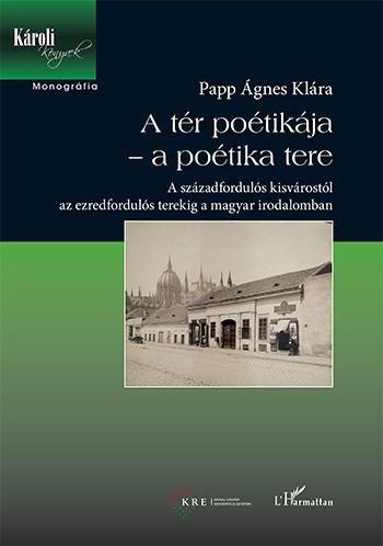 A tér poétikája – a poétika tere – A századfordulós kisvárostól az ezredfordulós terekig a magyar irodalomban - Papp Ágnes Klára pdf epub