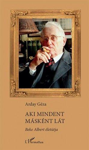 Aki mindent másként lát – Beke Albert életútja - Arday Géza pdf epub