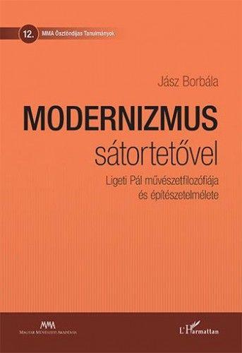 Modernizmus sátortetővel - Ligeti Pál művészetfilozófiája és építészetelmélete - Jász Borbála |