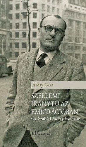 Szellemi iránytű az emigrációban – Cs. Szabó László pályaképe
