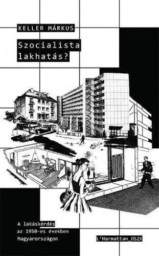 Szocialista lakhatás? – A lakáskérdés az 1950-es években Magyarországon - Keller Márkus pdf epub