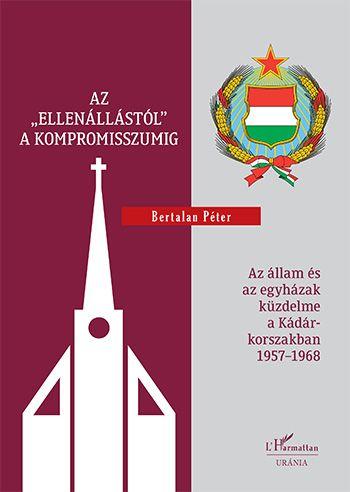 """Az """"ellenállástól"""" a kompromisszumig – Az állam és az egyházak küzdelme a Kádár-korszakban 1957–1968"""