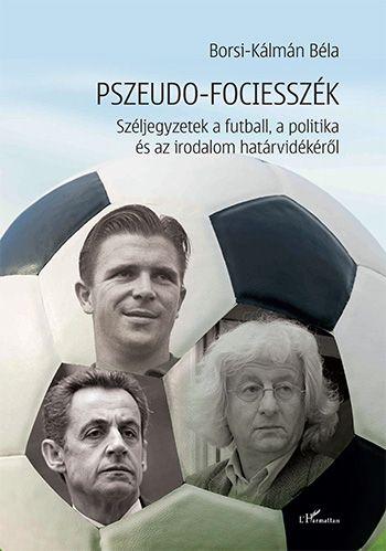 Pszeudo-fociesszék – Széljegyzetek a futball, a politika és az irodalom határvidékéről - Borsi-Kálmán Béla |