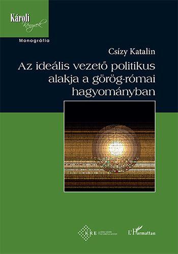 Az ideális vezető politikus alakja a görög-római hagyományban - Csízy Katalin pdf epub