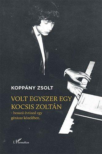Volt egyszer egy Kocsis Zoltán – Hosszú évtized egy géniusz közelében - Koppány Zsolt |