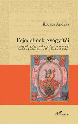 Fejedelmek gyógyítói – Gyógyítók, gyógyszerek és gyógyítás az erdélyi fejedelmek udvarában a 17. század első felében