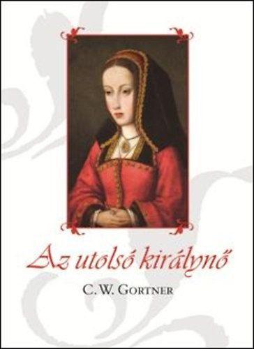 Az utolsó királynő - C. W. Gortner |