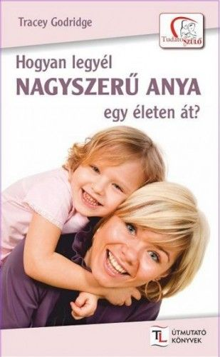 Hogyan legyél nagyszerű anya egy életen át? - Tracey Godridge |