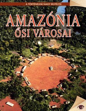 Amazónia ősi városai - A történelem nagy rejtélyei sorozat 10.